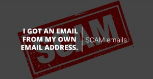 SCAM emails: I got an email from my own email address, did I get hacked?
